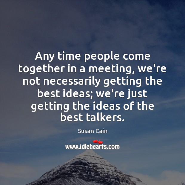 Any time people come together in a meeting, we're not necessarily getting Susan Cain Picture Quote