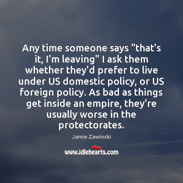 """Any time someone says """"that's it, I'm leaving"""" I ask them whether Image"""