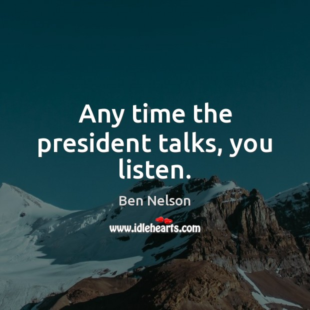 Any time the president talks, you listen. Ben Nelson Picture Quote