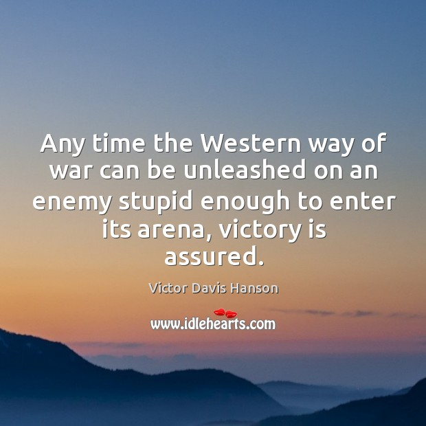 Any time the western way of war can be unleashed on an enemy stupid enough to enter its arena, victory is assured. Victor Davis Hanson Picture Quote