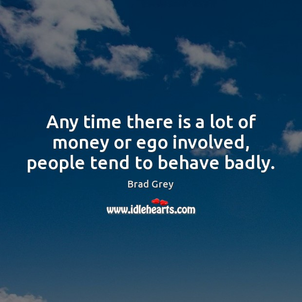Image, Any time there is a lot of money or ego involved, people tend to behave badly.