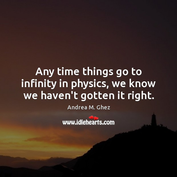 Any time things go to infinity in physics, we know we haven't gotten it right. Image