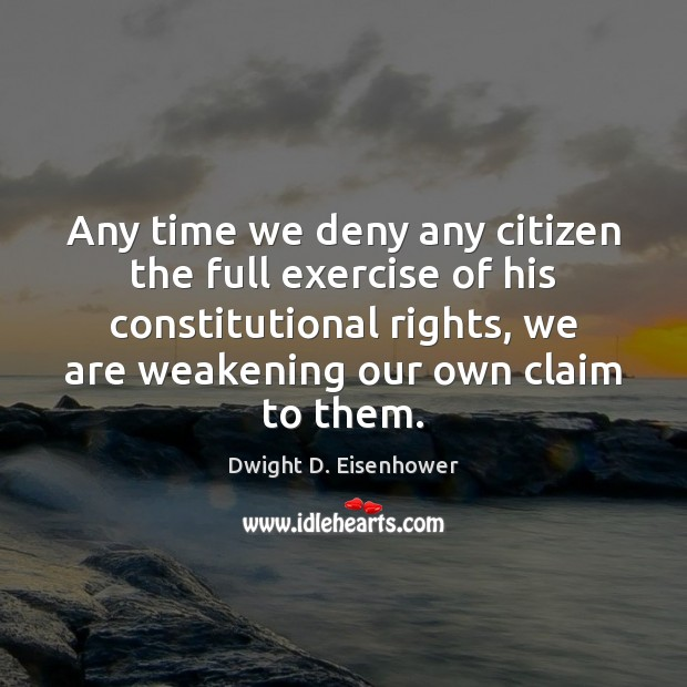Any time we deny any citizen the full exercise of his constitutional Dwight D. Eisenhower Picture Quote