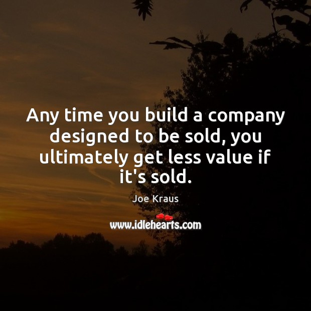 Any time you build a company designed to be sold, you ultimately Image
