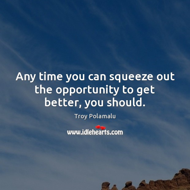 Any time you can squeeze out the opportunity to get better, you should. Troy Polamalu Picture Quote