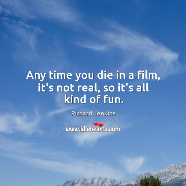 Any time you die in a film, it's not real, so it's all kind of fun. Image