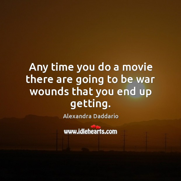 Any time you do a movie there are going to be war wounds that you end up getting. Image