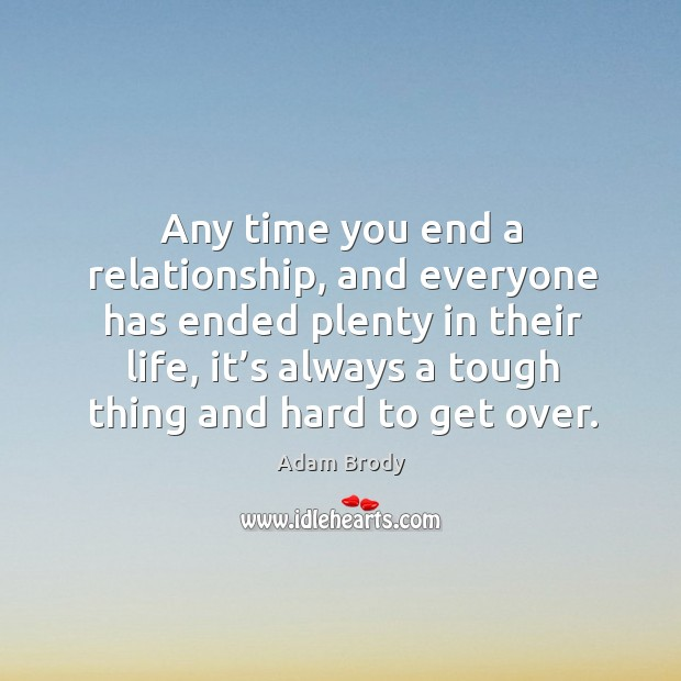 Any time you end a relationship, and everyone has ended plenty in their life, it's always a tough thing and hard to get over. Image