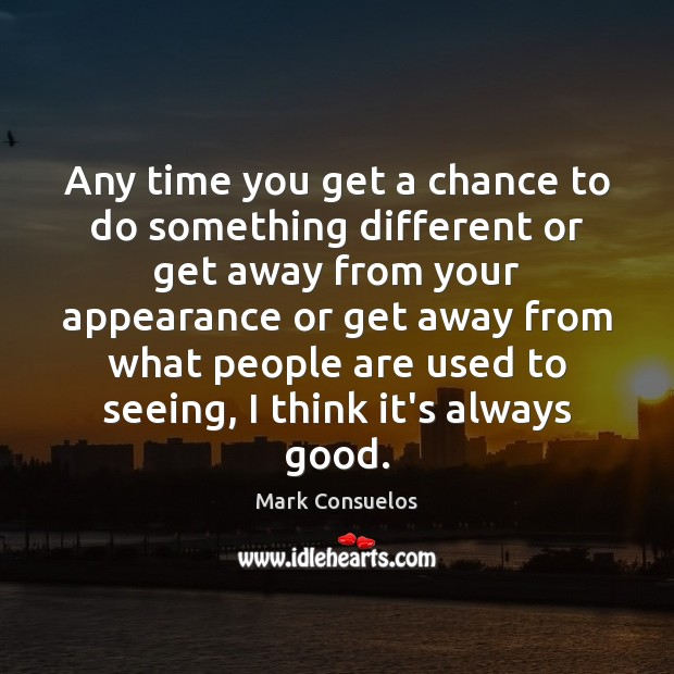 Any time you get a chance to do something different or get Appearance Quotes Image