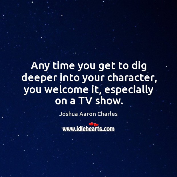 Any time you get to dig deeper into your character, you welcome it, especially on a tv show. Image