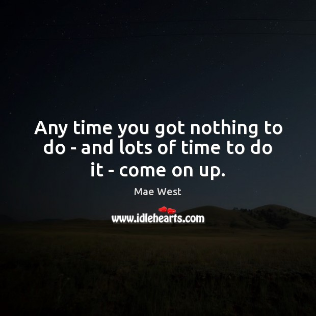 Any time you got nothing to do – and lots of time to do it – come on up. Image