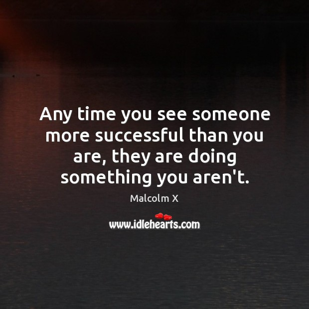 Any time you see someone more successful than you are, they are Malcolm X Picture Quote
