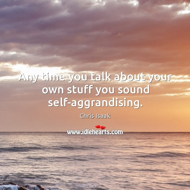 Any time you talk about your own stuff you sound self-aggrandising. Chris Isaak Picture Quote