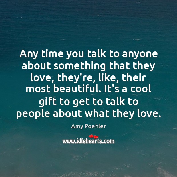 Any time you talk to anyone about something that they love, they're, Amy Poehler Picture Quote