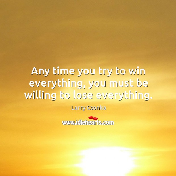 Any time you try to win everything, you must be willing to lose everything. Image