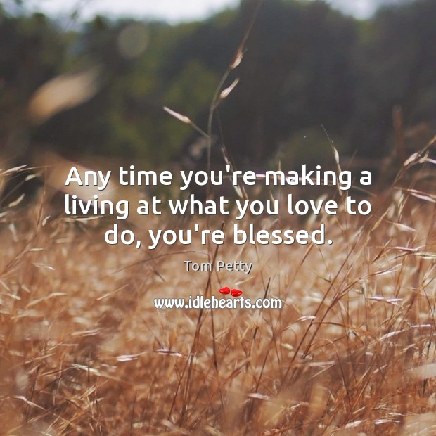 Any time you're making a living at what you love to do, you're blessed. Tom Petty Picture Quote