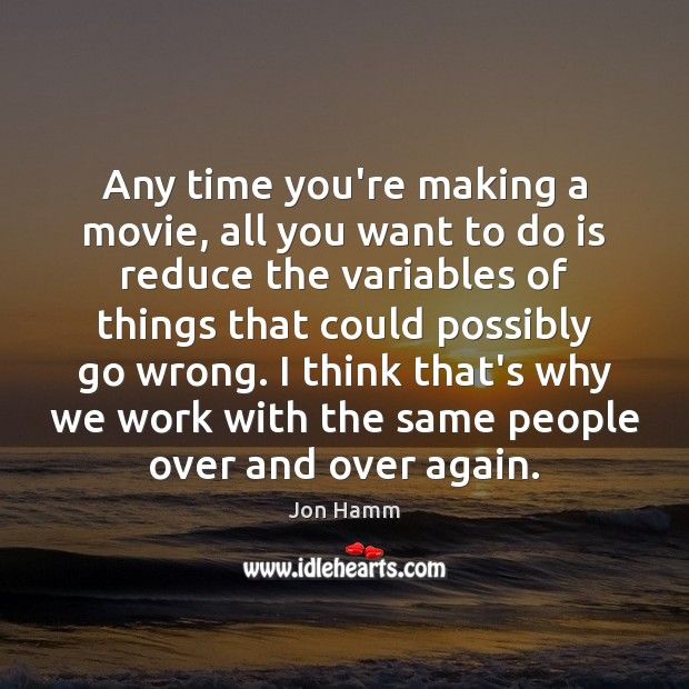 Any time you're making a movie, all you want to do is Image