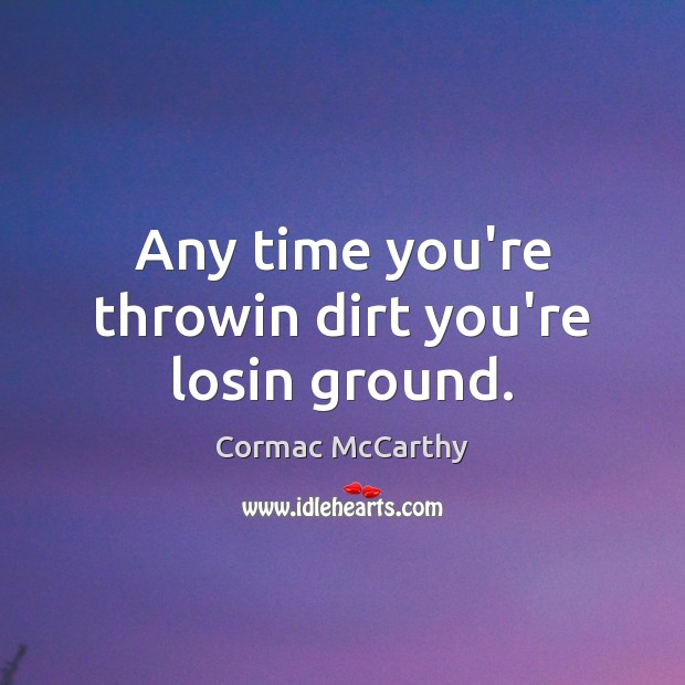 Image, Any time you're throwin dirt you're losin ground.