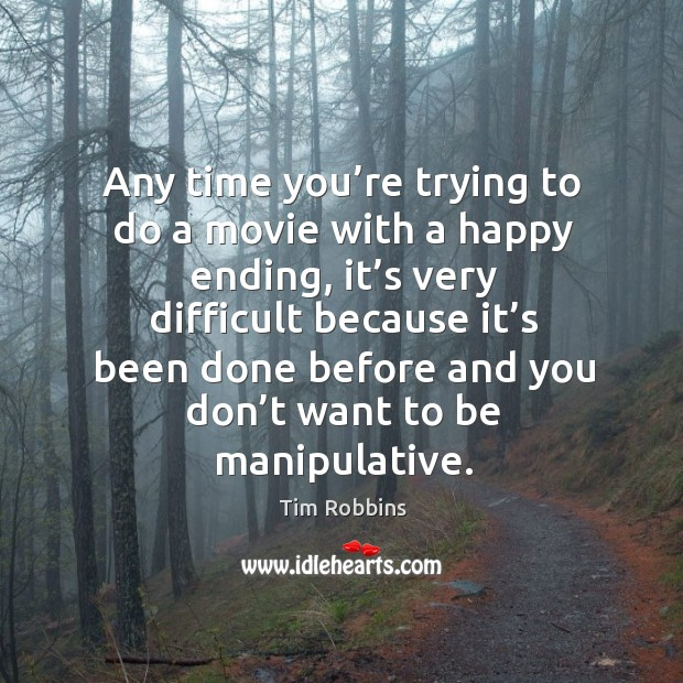 Any time you're trying to do a movie with a happy ending, it's very difficult because Tim Robbins Picture Quote