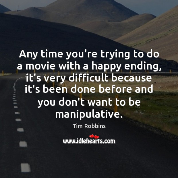 Any time you're trying to do a movie with a happy ending, Tim Robbins Picture Quote