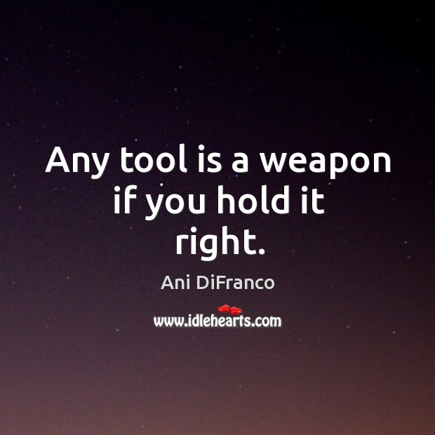Any tool is a weapon if you hold it right. Ani DiFranco Picture Quote