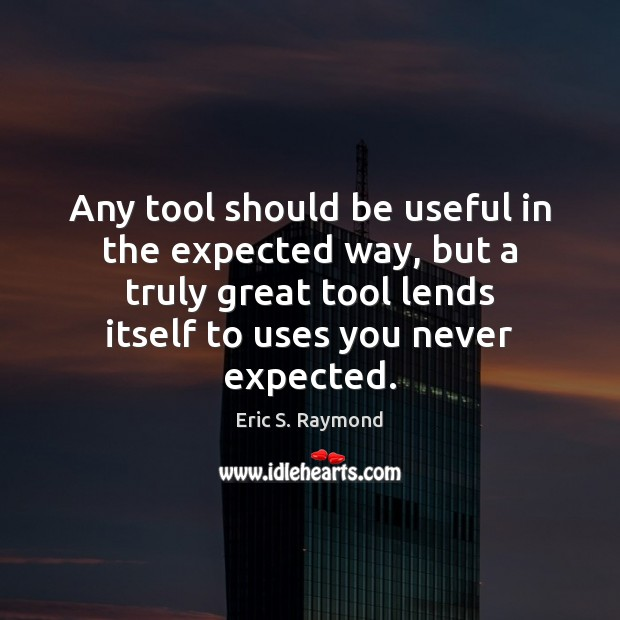 Any tool should be useful in the expected way, but a truly Eric S. Raymond Picture Quote