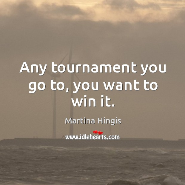 Any tournament you go to, you want to win it. Image