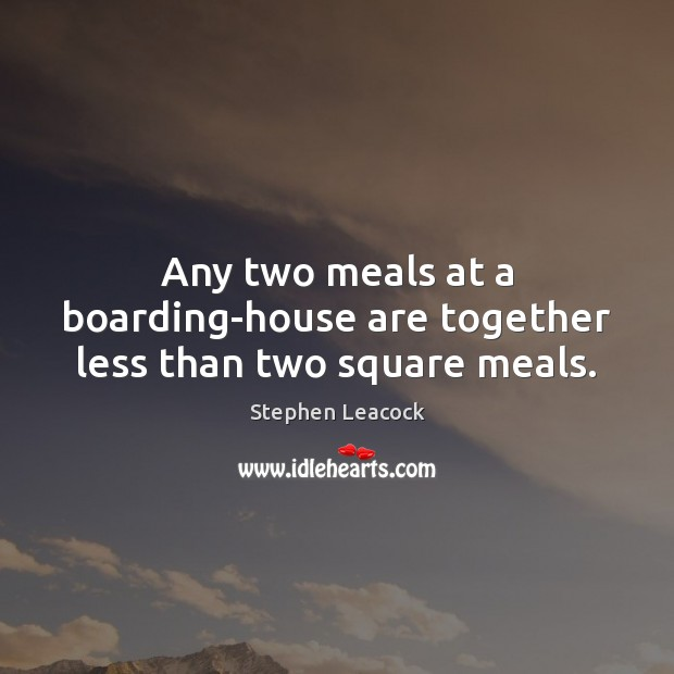Any two meals at a boarding-house are together less than two square meals. Stephen Leacock Picture Quote