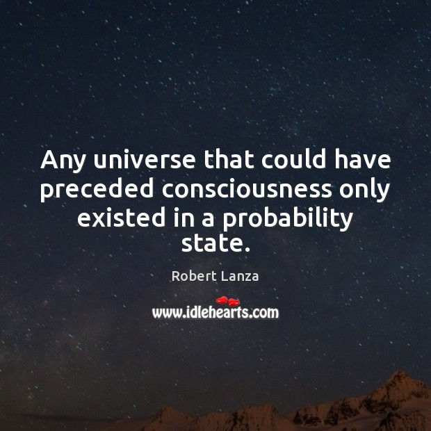 Any universe that could have preceded consciousness only existed in a probability state. Robert Lanza Picture Quote