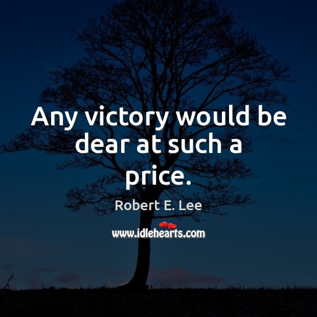 Any victory would be dear at such a price. Robert E. Lee Picture Quote