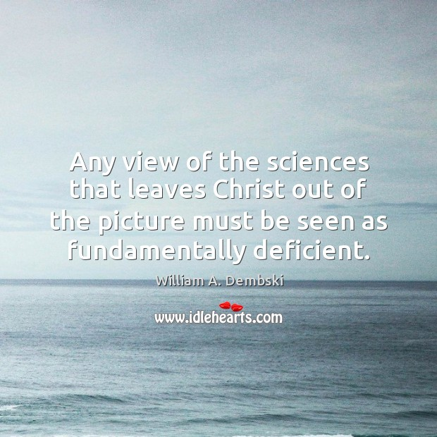 Any view of the sciences that leaves Christ out of the picture William A. Dembski Picture Quote
