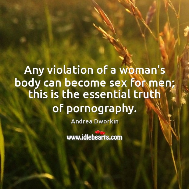 Any violation of a woman's body can become sex for men; this Andrea Dworkin Picture Quote