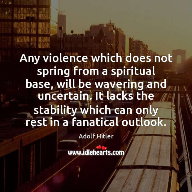 Image, Any violence which does not spring from a spiritual base, will be
