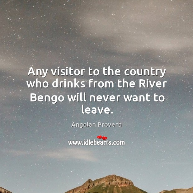 Any visitor to the country who drinks from the river bengo will never want to leave. Angolan Proverbs Image