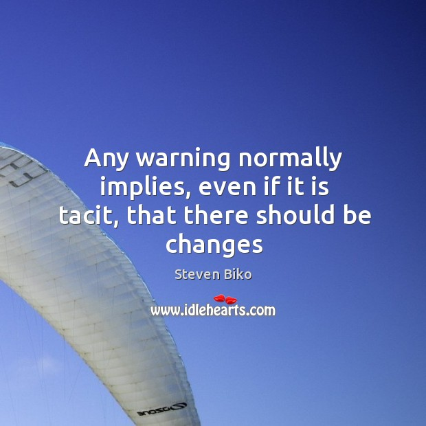 Any warning normally implies, even if it is tacit, that there should be changes Steven Biko Picture Quote