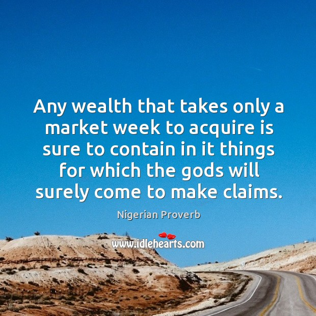 Any wealth that takes only a market week to acquire is sure Image