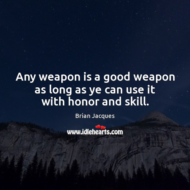 Any weapon is a good weapon as long as ye can use it with honor and skill. Brian Jacques Picture Quote