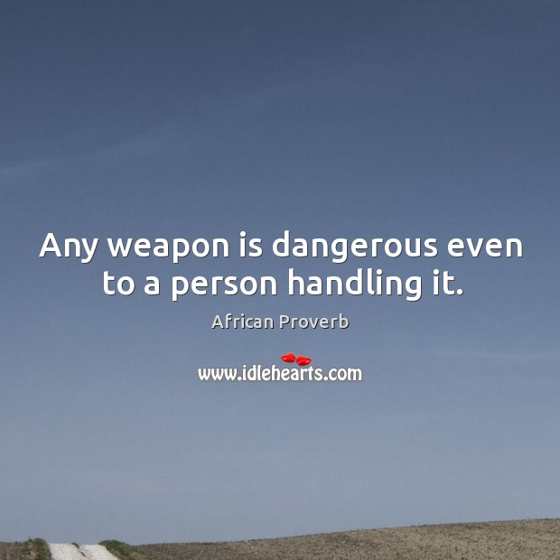 Image, Any weapon is dangerous even to a person handling it.
