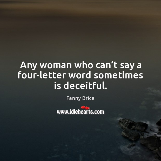 Any woman who can't say a four-letter word sometimes is deceitful. Image