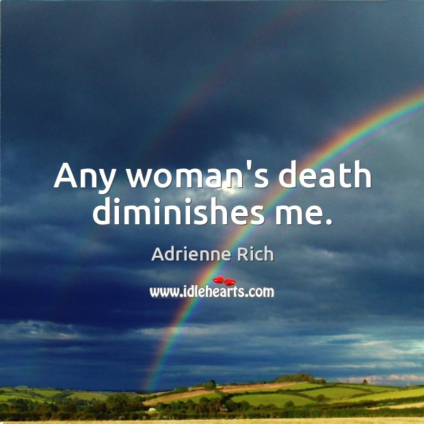 Any woman's death diminishes me. Adrienne Rich Picture Quote
