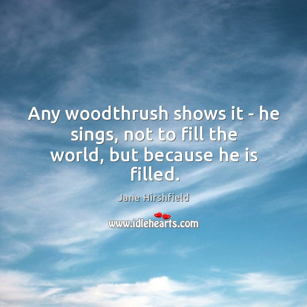Image, Any woodthrush shows it – he sings, not to fill the world, but because he is filled.