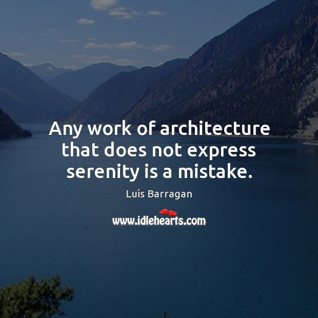 Image, Any work of architecture that does not express serenity is a mistake.