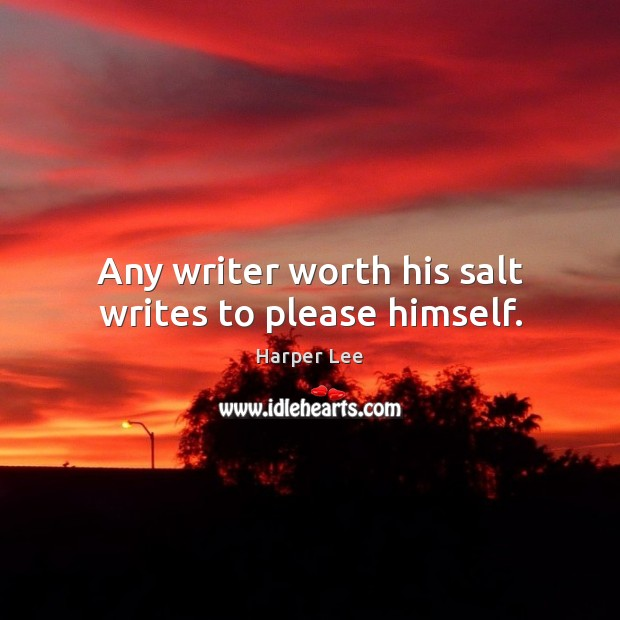 Any writer worth his salt writes to please himself. Harper Lee Picture Quote