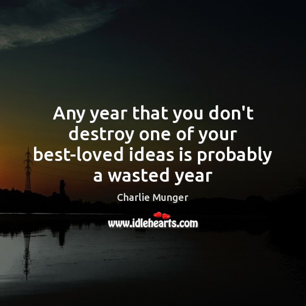 Any year that you don't destroy one of your best-loved ideas is probably a wasted year Charlie Munger Picture Quote