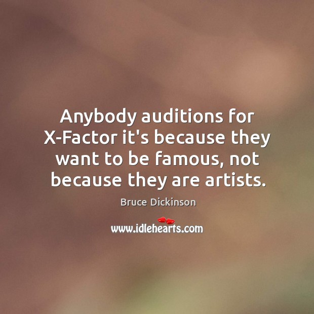 Anybody auditions for X-Factor it's because they want to be famous, not Bruce Dickinson Picture Quote