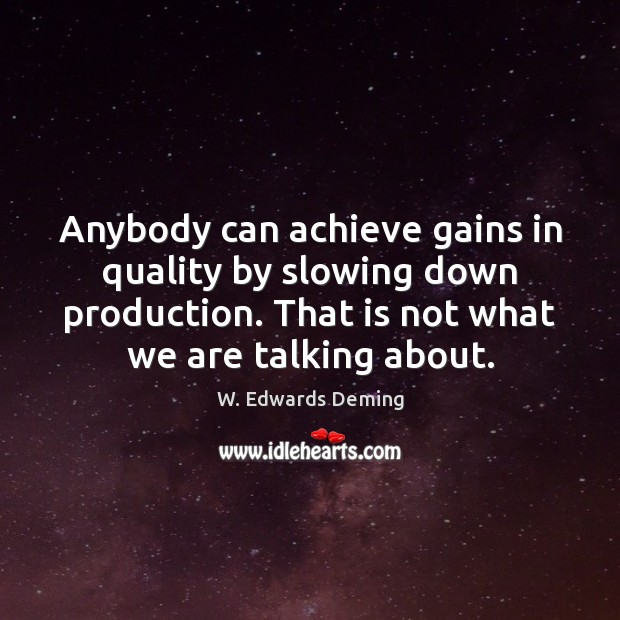 Anybody can achieve gains in quality by slowing down production. That is W. Edwards Deming Picture Quote