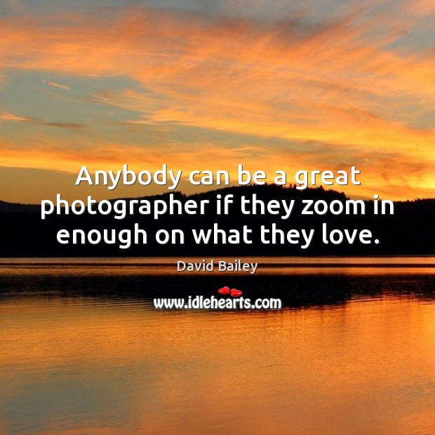 Anybody can be a great photographer if they zoom in enough on what they love. Image