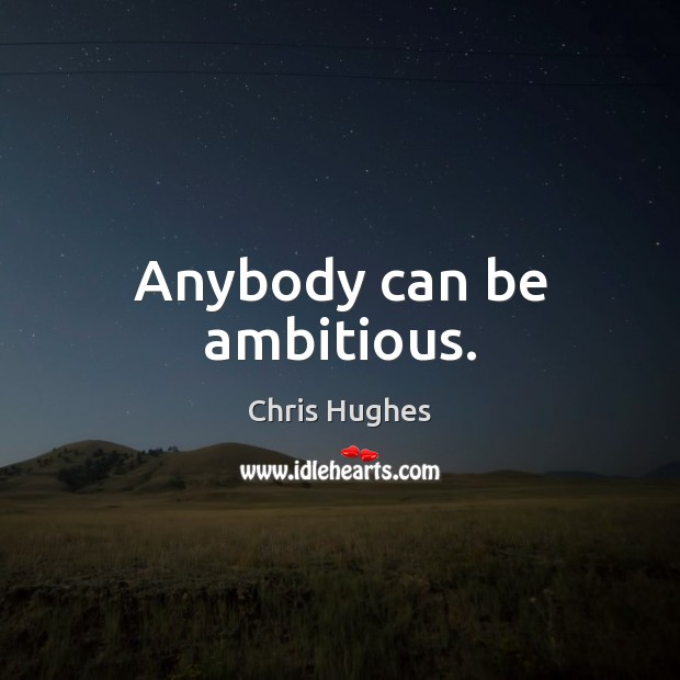 Anybody can be ambitious. Chris Hughes Picture Quote