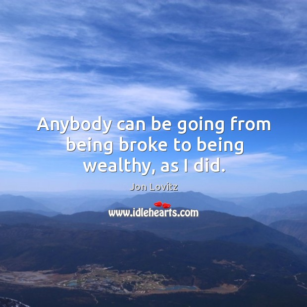 Anybody can be going from being broke to being wealthy, as I did. Jon Lovitz Picture Quote