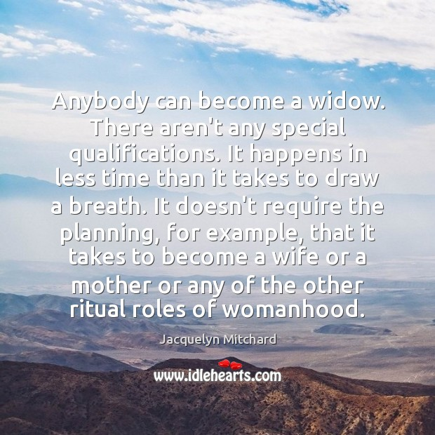 Anybody can become a widow. There aren't any special qualifications. It happens Jacquelyn Mitchard Picture Quote